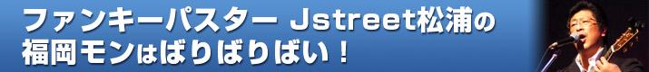 ファンキーパスターJstreet松浦の福岡モンはばりばりばい!